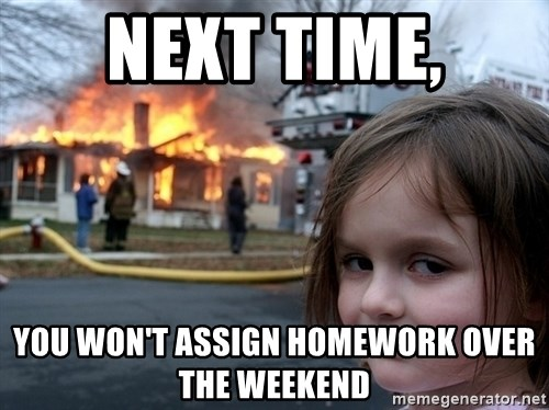 Disaster Girl - next time, you won't assign homework over the weekend