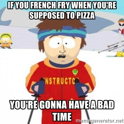 Bad time ski instructor 1 - If you french fry when you're supposed to pizza you're gonna have a bad time