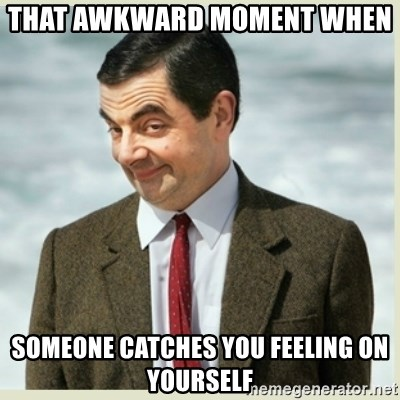 MR bean - that AWKWARD moment when   someone catches you feeling on yourself