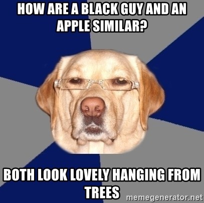 Racist Dawg - how are a black guy and an apple similar? both look lovely hanging from trees
