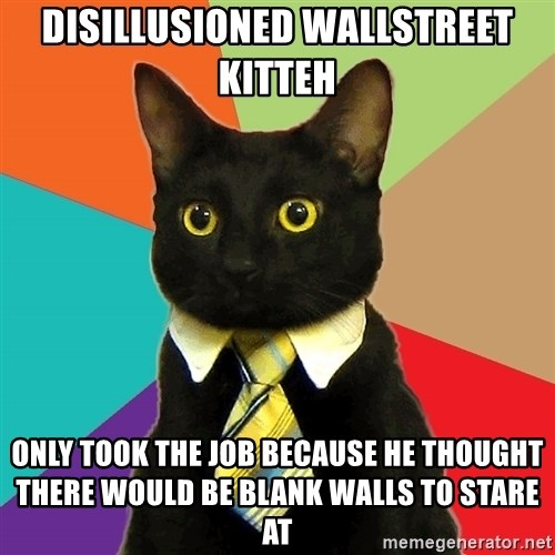 Business Cat - disillusioned wallstreet kitteh only took the job because he thought there would be blank walls to stare at