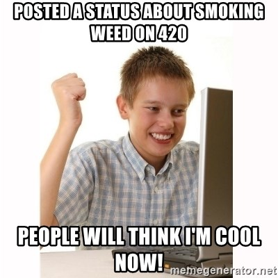 Computer kid - Posted a status about smoking weed on 420 people will think I'm cool now!