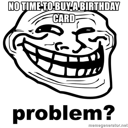 Trollface Problem - NO TIME TO BUY A BIRTHDAY CARD