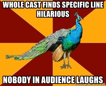 Thespian Peacock - Whole cast finds specific line hilarious nobody in audience laughs