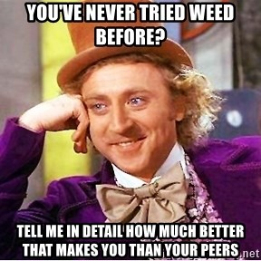 Willy Wonka - You've never tried weed before? Tell me in detail how much better that makes you than your peers