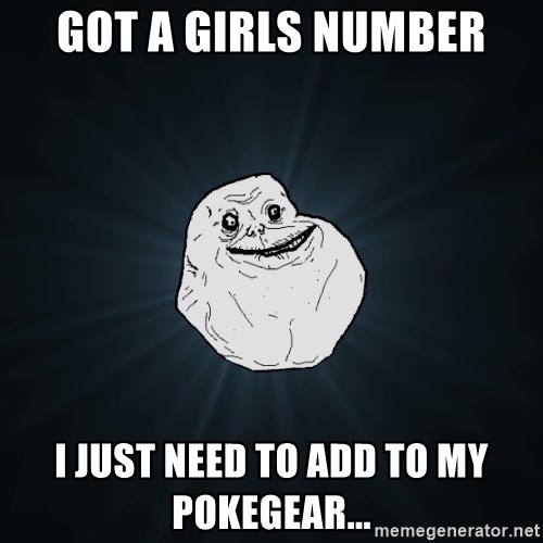Forever Alone - got a girls number i just need to add to my pokegear...