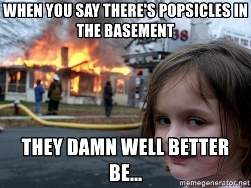 Disaster Girl - When you say there's POPSICLES in the basement they damn well better be...