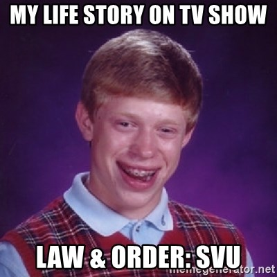 Bad Luck Brian - my life story on tv show law & Order: SVU