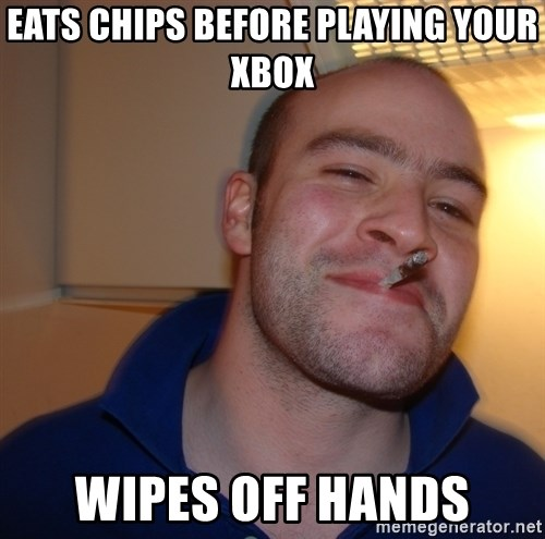 Good Guy Greg - Eats chips before playing your xbox wipes off hands