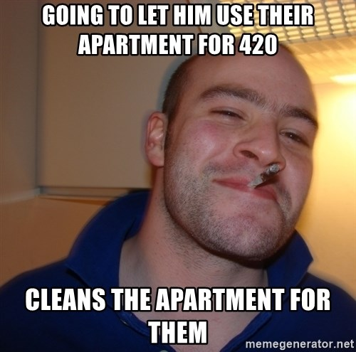 Good Guy Greg - Going to let him use their Apartment for 420 Cleans the apartment for them