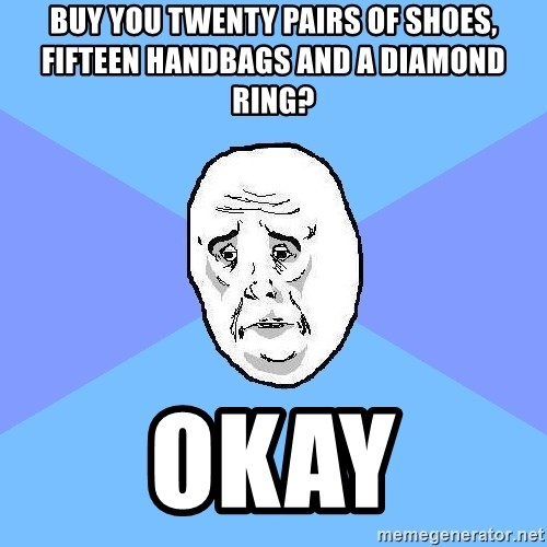 Okay Guy - BUY YOU TWENTY PAIRS OF SHOES, FIFTEEN HANDBAGS AND A DIAMOND RING? okay