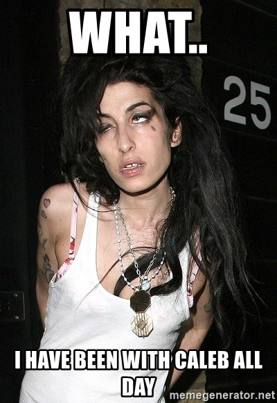 Amy Winehouse - What..  I have been with Caleb all day