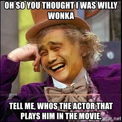 yaowonkaxd - OH SO YOU THOUGHT I WAS WILLY WONKA TELL ME, WHOS THE ACTOR THAT PLAYS HIM IN THE MOVIE.