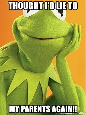 Kermit the frog - Thought I'd lie to  My parents again!!