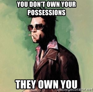 Tyler Durden - you don't own your possessions they own you