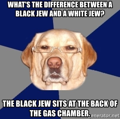 Racist Dog - What's the difference between a black jew and a white jew? The black jew sits at the back of the gas chamber.