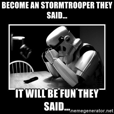 Sad Trooper - become an stormtrooper they said... It will be Fun they Said...