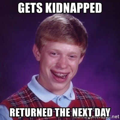Bad Luck Brian - Gets kidnaPped rEturned the next day