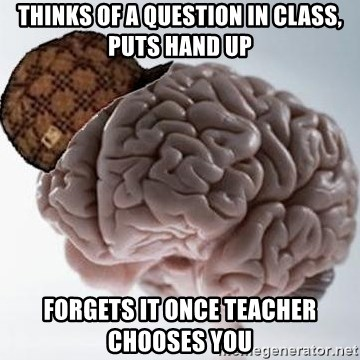 Scumbag Brain - thinks of a question in class, puts hand up forgets it once teacher chooses you