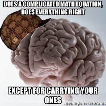 Scumbag Brain - does a complicated math equation, does everything right except for carrying your ones