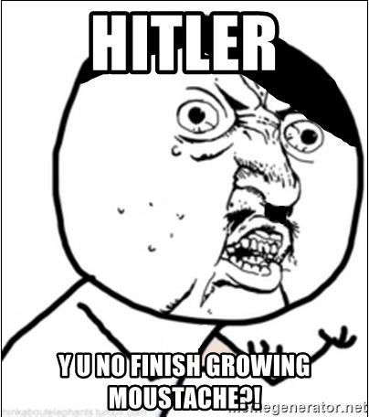 Y U No - hitler y u no finish growing moustache?!