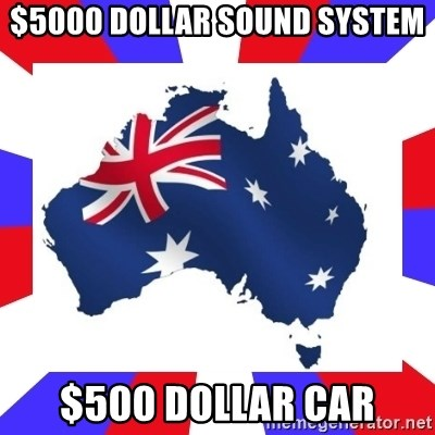 australia - $5000 dollar sound system $500 dollar car