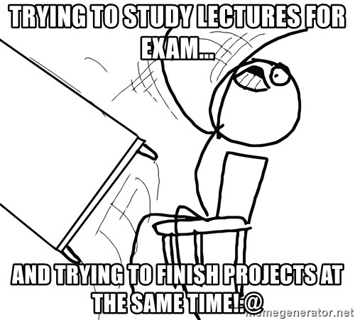 Desk Flip Rage Guy - Trying to study lectures for exam... and trying to finish projects at the same time!:@