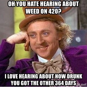Willy Wonka - Oh you hate hearing about weed on 420? I love hearing about how drunk you got the other 364 days