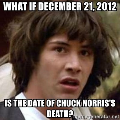Conspiracy Keanu - what if december 21, 2012 is the date of chuck norris's death?
