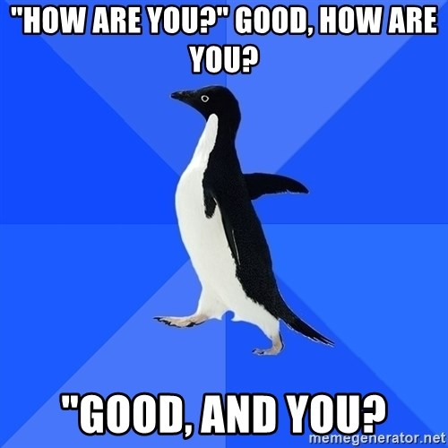 """Socially Awkward Penguin - """"How are you?"""" Good, how are you? """"good, and you?"""