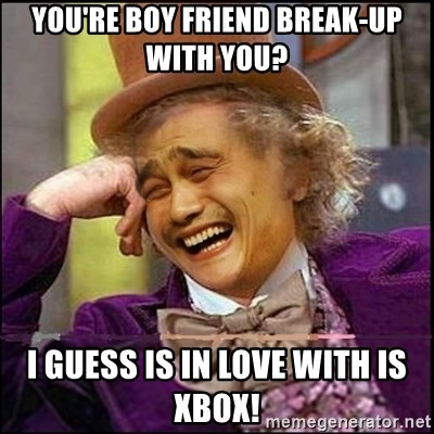 yaowonkaxd - You're boy friend break-up with you? I guess is in love with is Xbox!