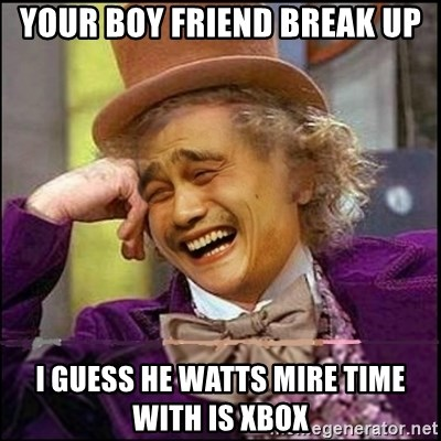 yaowonkaxd - Your boy friend break up I guess he watts mire time with is Xbox