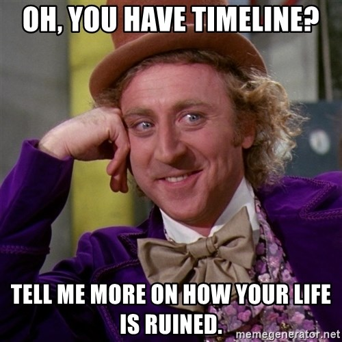 Willy Wonka - OH, YOU HAVE TIMELINE? TELL ME MORE ON HOW YOUR LIFE IS RUINED.