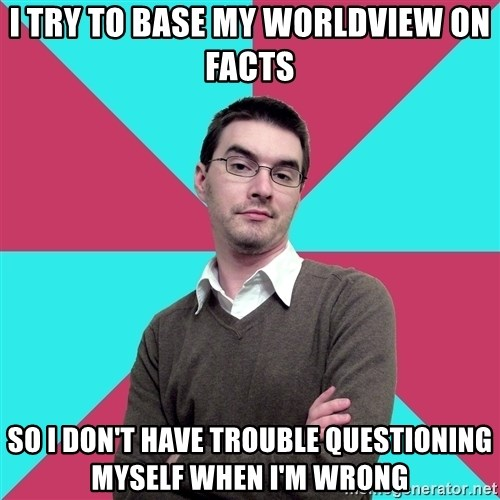 Privilege Denying Dude - i try to base my worldview on facts SO I DON'T HAVE TROUBLE QUESTIONING MYSELF WHEN I'M WRONG