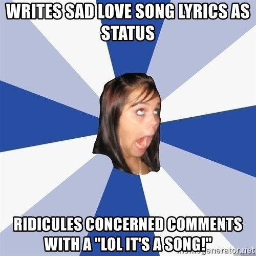"Annoying Facebook Girl - writes sad love song lyrics as status ridicules concerned comments with a ""lol it's a song!"""