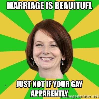 Julia Gillard - MARRIAGE IS BEAUITUFL just not if your gay apparently