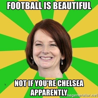 Julia Gillard - Football is beautiful Not if you're Chelsea apparently