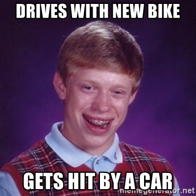 Bad Luck Brian - Drives with new bike gets hit by a car