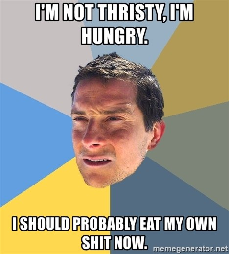 Bear Grylls - I'm not thristy, i'm hungry. i should probably eat my own shit now.