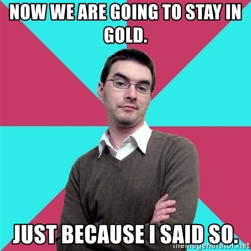 Privilege Denying Dude - Now we are going to stay in gold. Just because I said so.