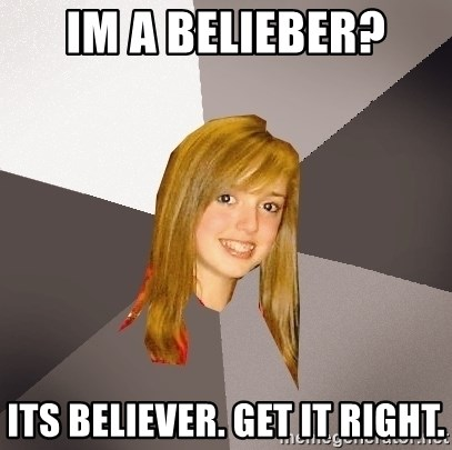 Musically Oblivious 8th Grader - im a belieber? its believer. get it right.