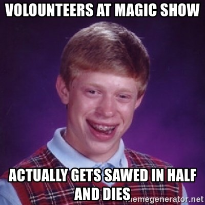 Bad Luck Brian - volounteers at magic show actually gets sawed in half and dies