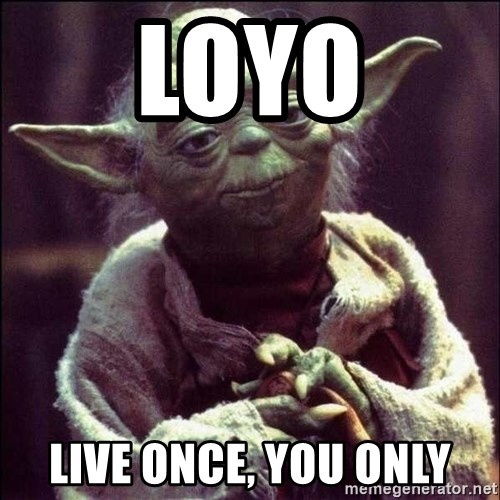 Advice Yoda - loyo live once, you only