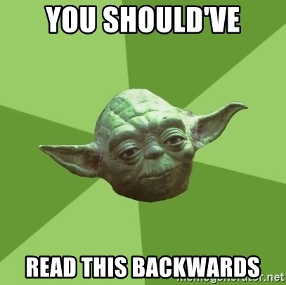 Advice Yoda Gives - You should've read this backwards