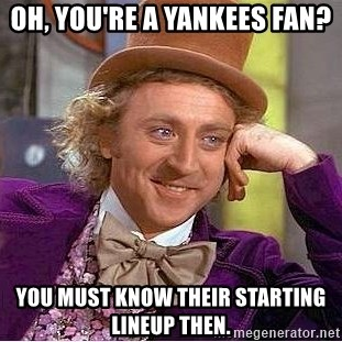 Willy Wonka - OH, YOU'RE A YANKEES FAN? YOU MUST KNOW THEIR STARTING LINEUP THEN.