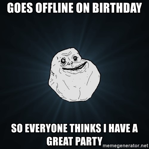 Forever Alone - goes offline on birthday so everyone thinks i have a great party