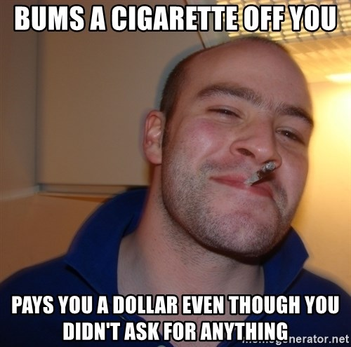 Good Guy Greg - bums a cigarette off you pays you a dollar even though you didn't ask for anything