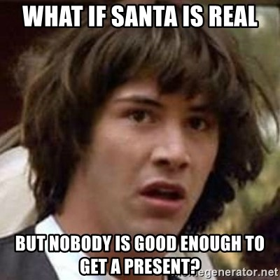Conspiracy Keanu - what if santa is real but nobody is good enough to get a present?