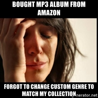 First World Problems - Bought MP3 album from amazon Forgot to change custom genre to mAtch my collection