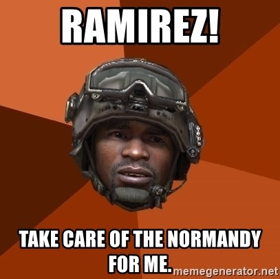 Sgt. Foley - Ramirez! take care of the normandy for me.
